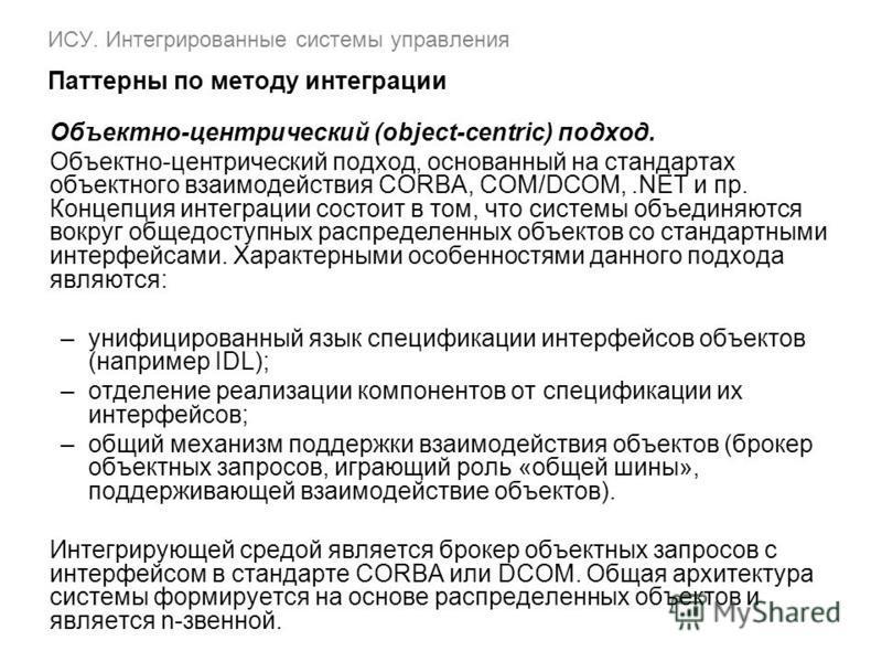 ИСУ. Интегрированные системы управления Паттерны по методу интеграции Объектно-центрический (object-centric) подход. Объектно-центрический подход, основанный на стандартах объектного взаимодействия CORBA, COM/DCOM,.NET и пр. Концепция интеграции сост