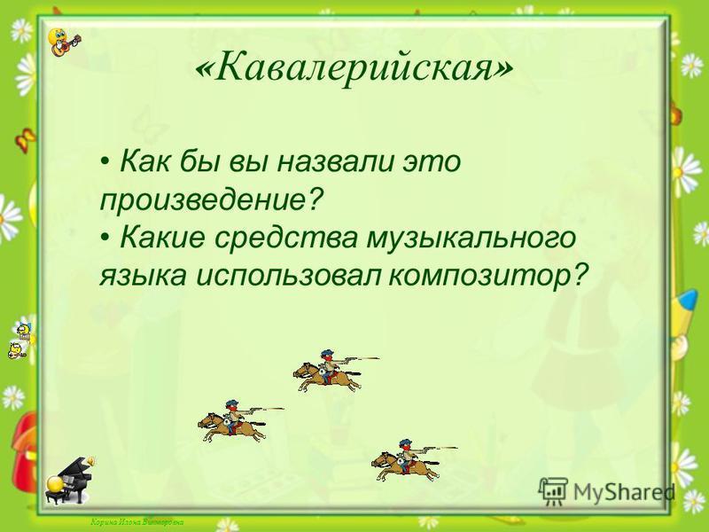 Корина Илона Викторовна « Кавалерийская » Как бы вы назвали это произведение? Какие средства музыкального языка использовал композитор?
