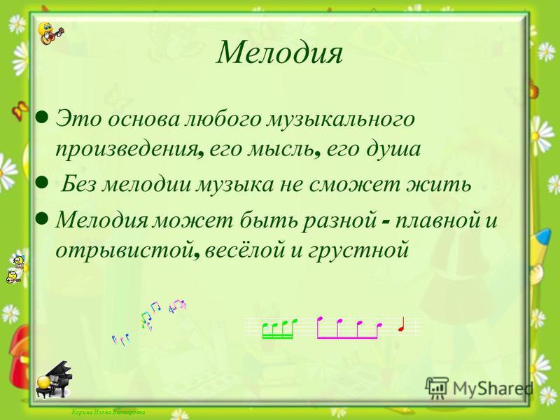 Корина Илона Викторовна Мелодия Это основа любого музыкального произведения, его мысль, его душа Без мелодии музыка не сможет жить Мелодия может быть разной - плавной и отрывистой, весёлой и грустной