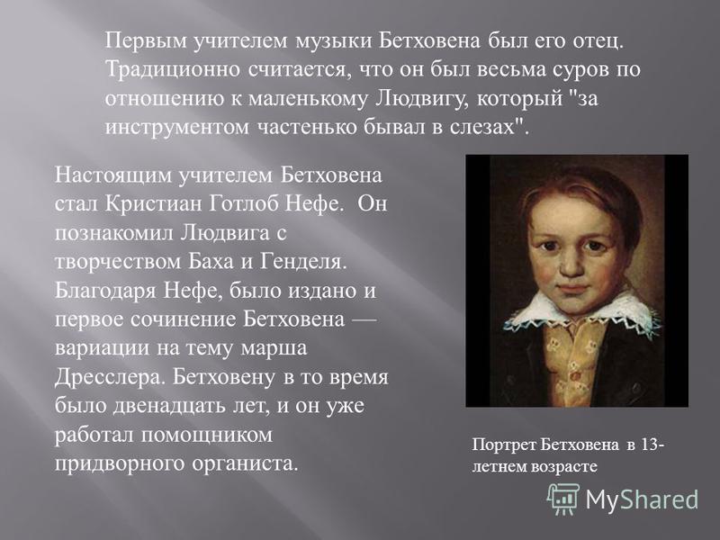 Первым учителем музыки Бетховена был его отец. Традиционно считается, что он был весьма суров по отношению к маленькому Людвигу, который