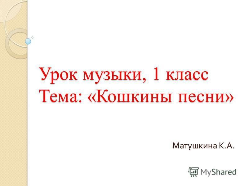 Урок музыки, 1 класс Тема: «Кошкины песни» Матушкина К. А.