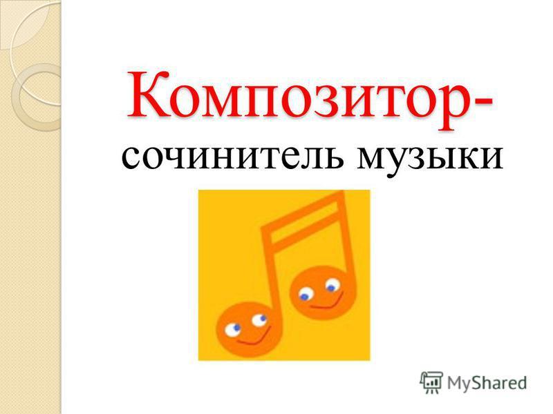Композитор- Композитор- сочинитель музыки