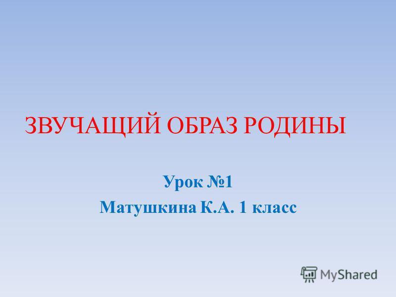 ЗВУЧАЩИЙ ОБРАЗ РОДИНЫ Урок 1 Матушкина К.А. 1 класс