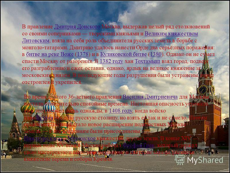 В правление Дмитрия Донского Москва, выдержав целый ряд столкновений со своими соперниками тверскими князьями и Великим княжеством Литовским, взяла на себя роль объединителя русских земель в борьбе с монголо-татарами. Дмитрию удалось нанести Орде два
