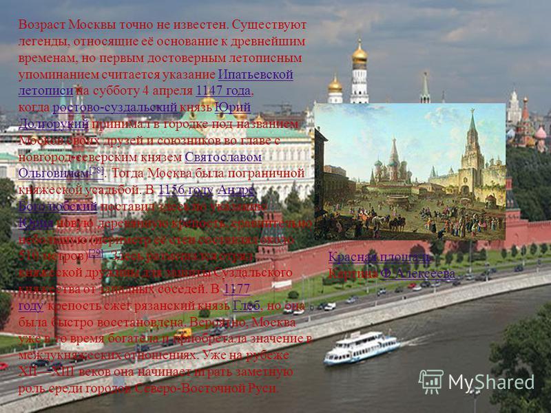 Возраст Москвы точно не известен. Существуют легенды, относящие её основание к древнейшим временам, но первым достоверным летописным упоминанием считается указание Ипатьевской летописи на субботу 4 апреля 1147 года, когда ростово-суздальский князь Юр