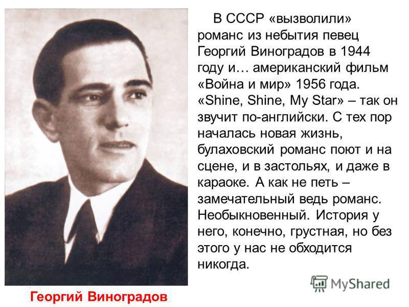 В СССР «вызволили» романс из небытия певец Георгий Виноградов в 1944 году и… американский фильм «Война и мир» 1956 года. «Shine, Shine, My Star» – так он звучит по-английски. С тех пор началась новая жизнь, булаховский романс поют и на сцене, и в зас