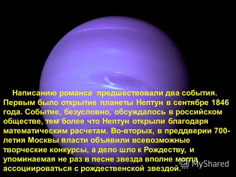 Написанию романса предшествовали два события. Первым было открытие планеты Нептун в сентябре 1846 года. Событие, безусловно, обсуждалось в российском обществе, тем более что Нептун открыли благодаря математическим расчетам. Во-вторых, в преддверии 70