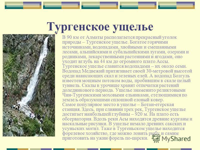 Тургенское ущелье В 90 км от Алматы располагается прекрасный уголок природы – Тургенское ущелье. Богатое горячими источниками, водопадами, хвойными и смешанными лесами, альпийскими и субальпийскими лугами, озерами и родниками, лекарственными растения