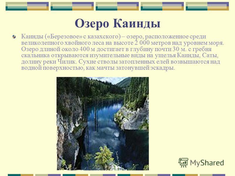 Озеро Каинды Каинды («Березовое» с казахского) – озеро, расположенное среди великолепного хвойного леса на высоте 2 000 метров над уровнем моря. Озеро длиной около 400 м достигает в глубину почти 30 м. с гребня скальника открываются изумительные виды
