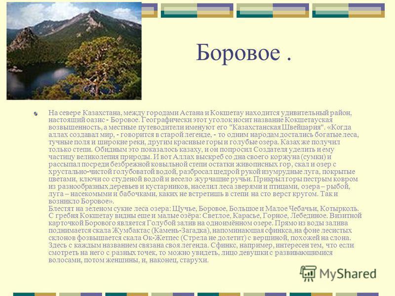 Боровое. На севере Казахстана, между городами Астана и Кокшетау находится удивительный район, настоящий оазис - Боровое. Географически этот уголок носит название Кокшетауская возвышенность, а местные путеводители именуют его
