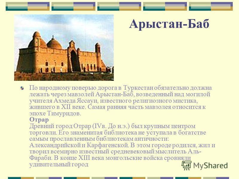 Арыстан-Баб По народному поверью дорога в Туркестан обязательно должна лежать через мавзолей Арыстан-Баб, возведенный над могилой учителя Ахмеда Яссауи, известного религиозного мистика, жившего в XII веке. Самая ранняя часть мавзолея относится к эпох