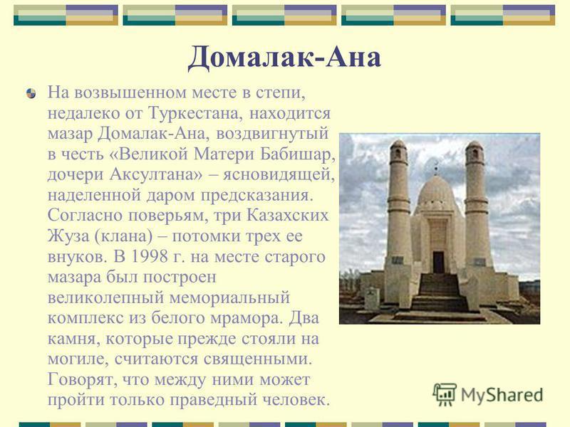 Домалак-Ана На возвышенном месте в степи, недалеко от Туркестана, находится мазар Домалак-Ана, воздвигнутый в честь «Великой Матери Бабишар, дочери Аксултана» – ясновидящей, наделенной даром предсказания. Согласно поверьям, три Казахских Жуза (клана)
