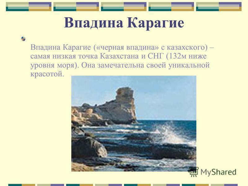 Впадина Карагие Впадина Карагие («черная впадина» с казахского) – самая низкая точка Казахстана и СНГ (132 м ниже уровня моря). Она замечательна своей уникальной красотой.