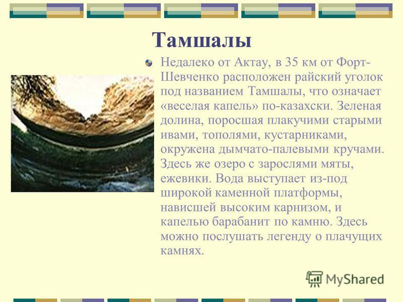 Тамшалы Недалеко от Актау, в 35 км от Форт- Шевченко расположен райский уголок под названием Тамшалы, что означает «веселая капель» по-казахски. Зеленая долина, поросшая плакучими старыми ивами, тополями, кустарниками, окружена дымчато-палевыми круча