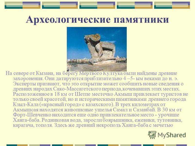 Археологические памятники На севере от Кызана, на берегу Мертвого Култука были найдены древние захоронения. Они датируются приблизительно 4 –5- ым веками до н. э. Эксперты признают, что это открытие может сообщить новые сведения о древних народах Сак