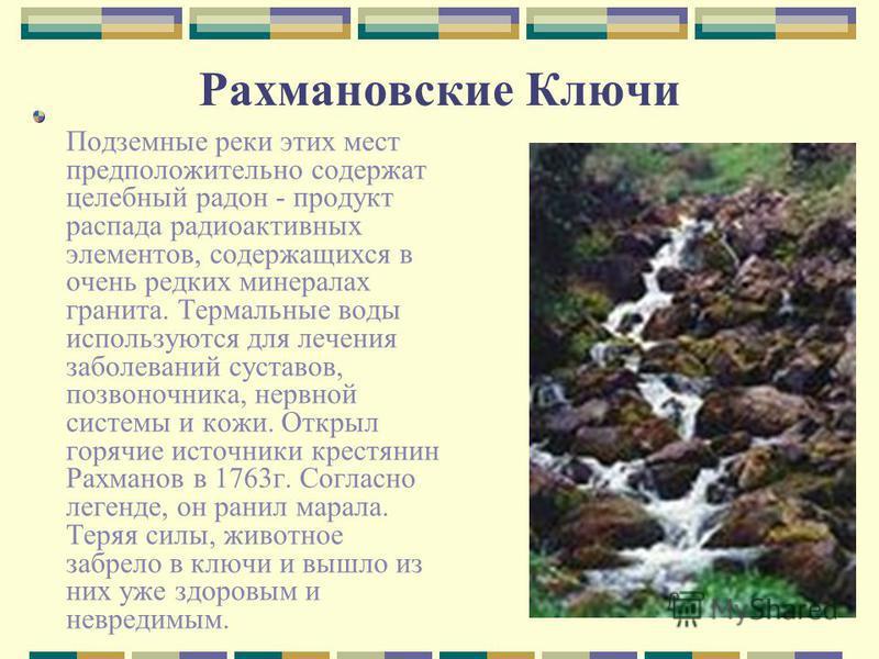 Рахмановские Ключи Подземные реки этих мест предположительно содержат целебный радон - продукт распада радиоактивных элементов, содержащихся в очень редких минералах гранита. Термальные воды используются для лечения заболеваний суставов, позвоночника