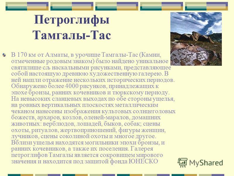 Петроглифы Тамгалы-Тас В 170 км от Алматы, в урочище Тамгалы-Тас (Камни, отмеченные родовым знаком) было найдено уникальное святилище сљ наскальными рисунками, представляющее собой настоящую древнюю художественную галерею. В ней нашли отражение неско