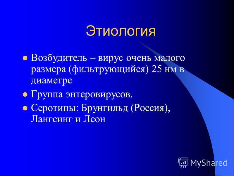 Этиология Возбудитель – вирус очень малого размера (фильтрующийся) 25 нм в диаметре Группа энтеровирусов. Серотипы: Брунгильд (Россия), Лангсинг и Леон