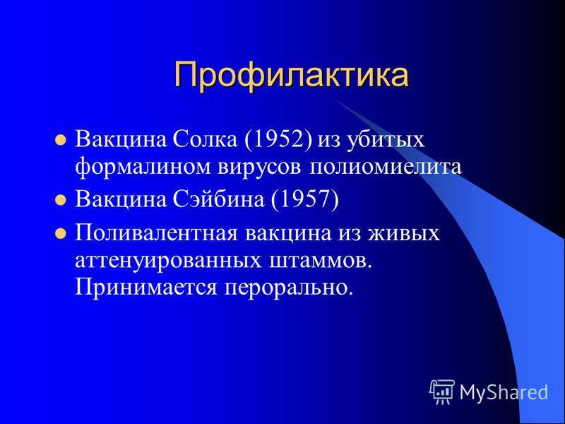 Профилактика Вакцина Солка (1952) из убитых формалином вирусов полиомиелита Вакцина Сэйбина (1957) Поливалентная вакцина из живых аттенуированных штаммов. Принимается перорально.
