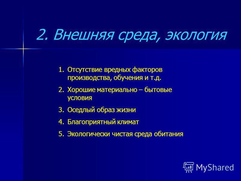2. Внешняя среда, экология 1. Отсутствие вредных факторов производства, обучения и т.д. 2. Хорошие материально – бытовые условия 3. Оседлый образ жизни 4. Благоприятный климат 5. Экологически чистая среда обитания