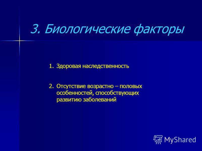 3. Биологические факторы 1. Здоровая наследственность 2. Отсутствие возрастно – половых особенностей, способствующих развитию заболеваний