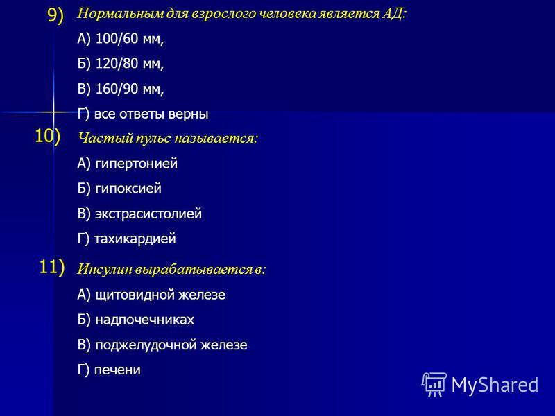 9) Нормальным для взрослого человека является АД: А) 100/60 мм, Б) 120/80 мм, В) 160/90 мм, Г) все ответы верны Частый пульс называется: А) гипертонией Б) гипоксией В) экстрасистолией Г) тахикардией 10) Инсулин вырабатывается в: А) щитовидной железе