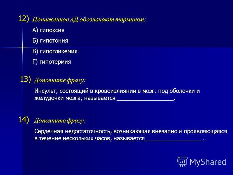 12) Пониженное АД обозначают термином: А) гипоксия Б) гипотония В) гипогликемия Г) гипотермия Дополните фразу: Сердечная недостаточность, возникающая внезапно и проявляющаяся в течение нескольких часов, называется __________________. 13) 14) Дополнит
