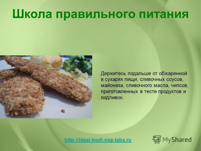 Держитесь подальше от обжаренной в сухарях пищи, сливочных соусов, майонеза, сливочного масла, чипсов, приготовленных в тесте продуктов и подливок. Школа правильного питания http://ideal-bodi-nsp.taba.ru