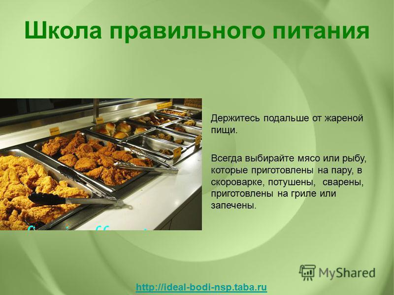 Держитесь подальше от жареной пищи. Всегда выбирайте мясо или рыбу, которые приготовлены на пару, в скороварке, потушены, сварены, приготовлены на гриле или запечены. Школа правильного питания http://ideal-bodi-nsp.taba.ru