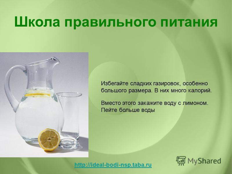 Избегайте сладких газировок, особенно большого размера. В них много калорий. Вместо этого закажите воду с лимоном. Пейте больше воды Школа правильного питания http://ideal-bodi-nsp.taba.ru