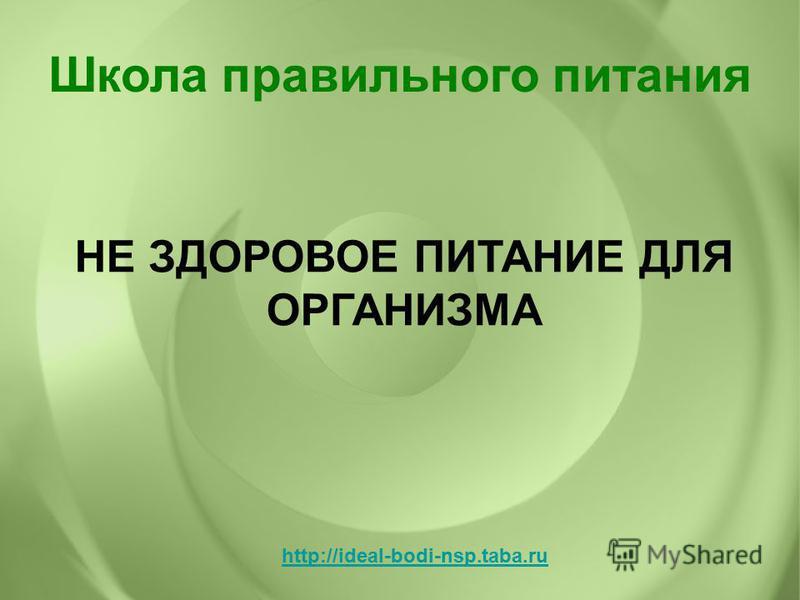 НЕ ЗДОРОВОЕ ПИТАНИЕ ДЛЯ ОРГАНИЗМА Школа правильного питания http://ideal-bodi-nsp.taba.ru