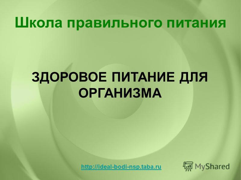 ЗДОРОВОЕ ПИТАНИЕ ДЛЯ ОРГАНИЗМА Школа правильного питания http://ideal-bodi-nsp.taba.ru