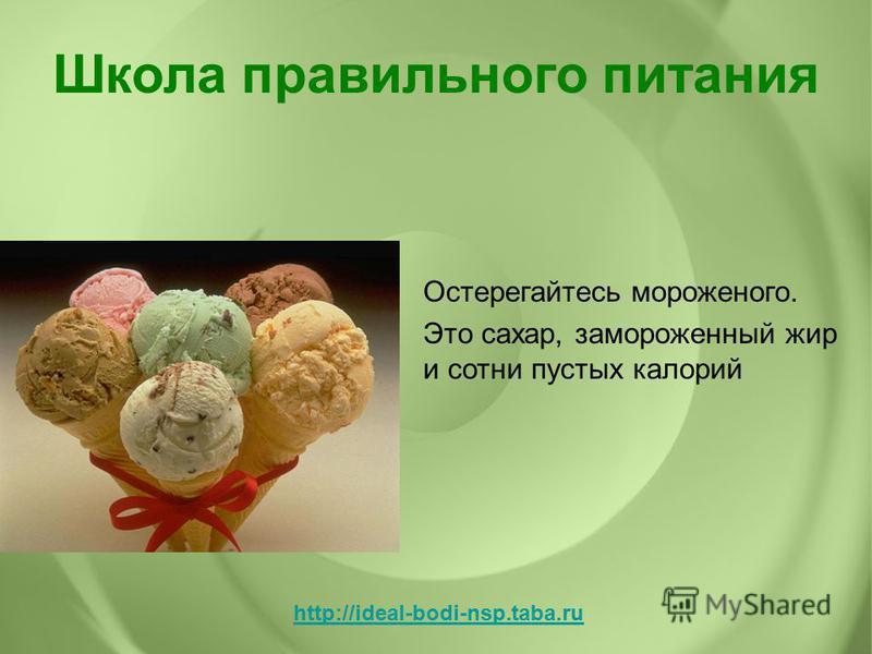 Остерегайтесь мороженого. Это сахар, замороженный жир и сотни пустых калорий Школа правильного питания http://ideal-bodi-nsp.taba.ru