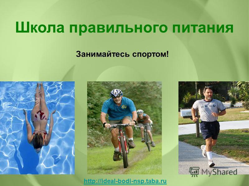Занимайтесь спортом! Школа правильного питания http://ideal-bodi-nsp.taba.ru