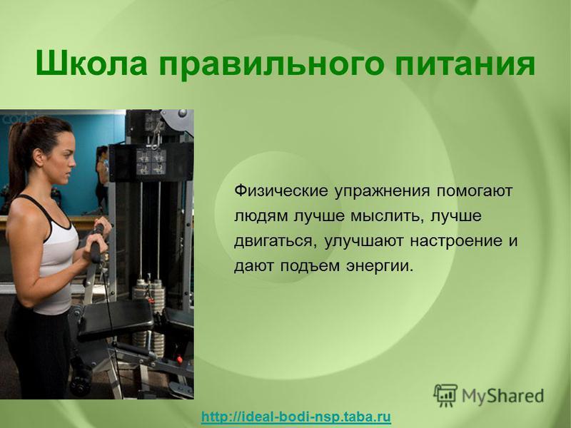 Физические упражнения помогают людям лучше мыслить, лучше двигаться, улучшают настроение и дают подъем энергии. Школа правильного питания http://ideal-bodi-nsp.taba.ru