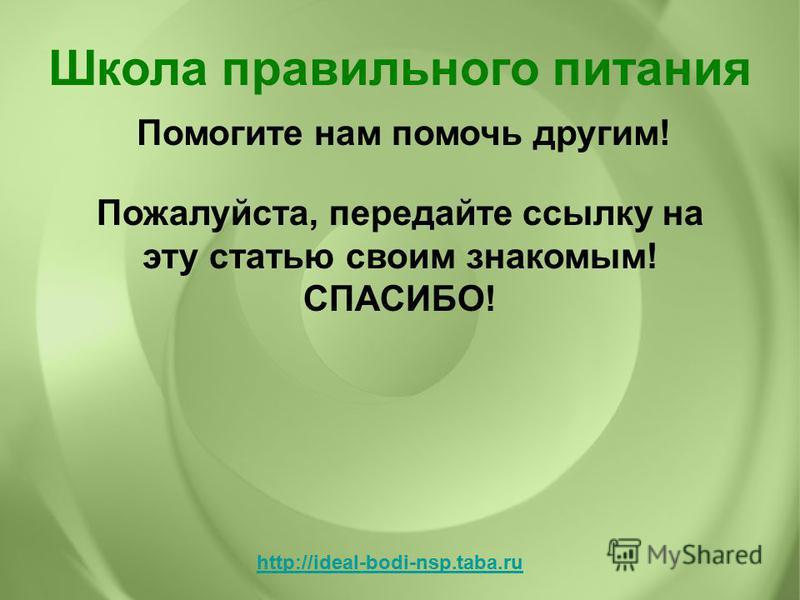Помогите нам помочь другим! Школа правильного питания http://ideal-bodi-nsp.taba.ru Пожалуйста, передайте ссылку на эту статью своим знакомым! СПАСИБО!