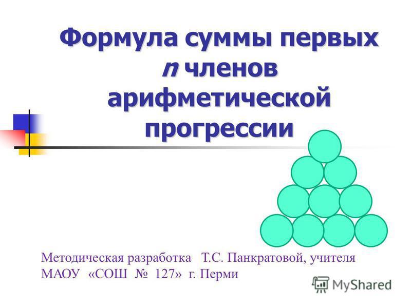 Формула суммы первых n членов арифметической прогрессии Методическая разработка Т.С. Панкратовой, учителя МАОУ «СОШ 127» г. Перми