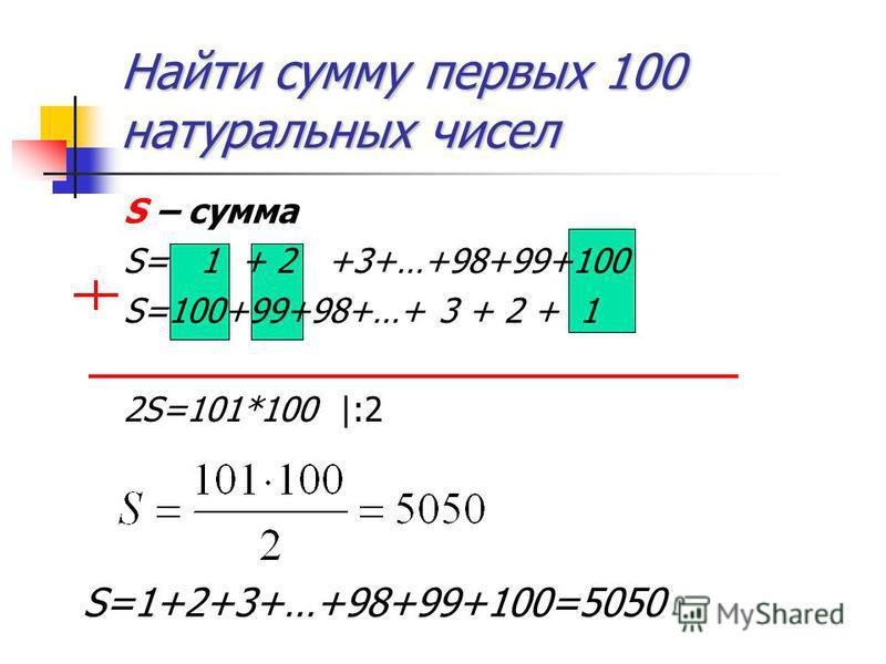 Найти сумму первых 100 натуральных чисел S – сумма S= 1 + 2 +3+…+98+99+100 S=100+99+98+…+ 3 + 2 + 1 2S=101*100 |:2 S=1+2+3+…+98+99+100=5050