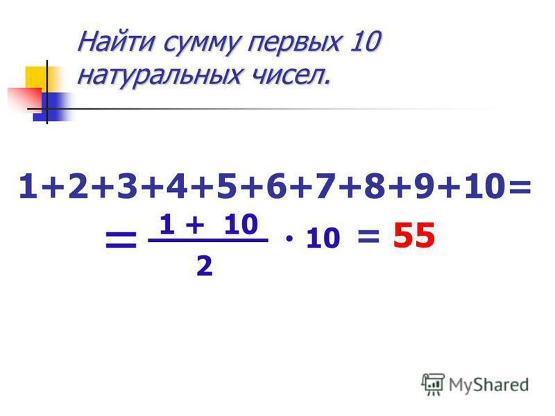Найти сумму первых 10 натуральных чисел. 1+2+3+4+5+6+7+8+9+10= = 55 1 + 10 2 10 =