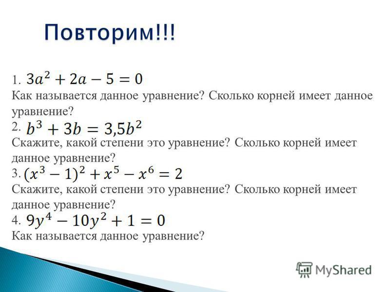 1. Как называется данное уравнение? Сколько корней имеет данное уравнение? 2. Скажите, какой степени это уравнение? Сколько корней имеет данное уравнение? 3. Скажите, какой степени это уравнение? Сколько корней имеет данное уравнение? 4. Как называет