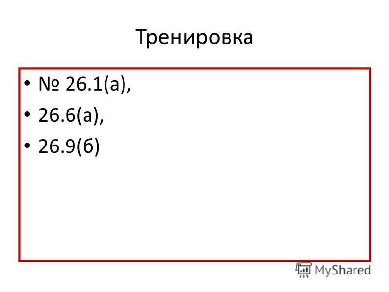Тренировка 26.1(а), 26.6(а), 26.9(б)