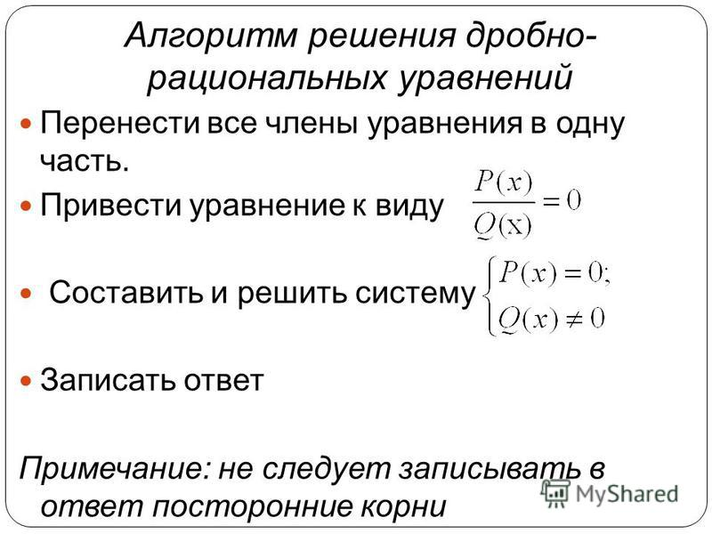 Алгоритм решения дробно- рациональных уравнений Перенести все члены уравнения в одну часть. Привести уравнение к виду Составить и решить систему Записать ответ Примечание: не следует записывать в ответ посторонние корни