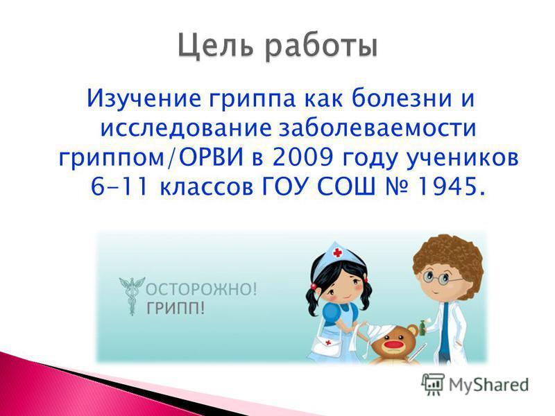 Изучение гриппа как болезни и исследование заболеваемости гриппом/ОРВИ в 2009 году учеников 6-11 классов ГОУ СОШ 1945.