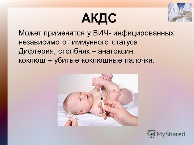 АКДС Может применятся у ВИЧ- инфицированных независимо от иммунного статуса Дифтерия, столбняк – анатоксин; коклюш – убитые коклюшные палочки.
