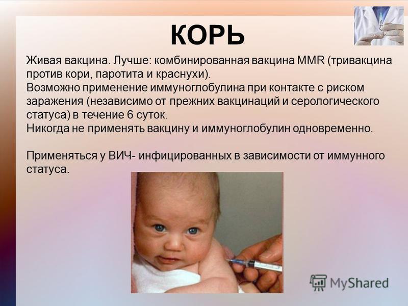 КОРЬ Живая вакцина. Лучше: комбинированная вакцина MMR (тривакцина против кори, паротита и краснухи). Возможно применение иммуноглобулина при контакте с риском заражения (независимо от прежних вакцинаций и серологического статуса) в течение 6 суток.