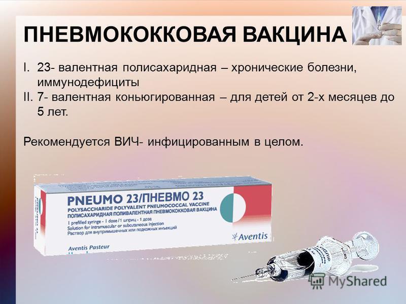 ПНЕВМОКОККОВАЯ ВАКЦИНА I. 23- валентная полисахаридная – хронические болезни, иммунодефициты II. 7- валентная конъюгированная – для детей от 2-х месяцев до 5 лет. Рекомендуется ВИЧ- инфицированным в целом.