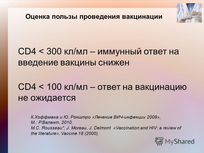 Оценка пользы проведения вакцинации CD4 < 300 кл/мл – иммунный ответ на введение вакцины снижен CD4 < 100 кл/мл – ответ на вакцинацию не ожидается К.Хоффмана и Ю. Рокштро «Лечение ВИЧ-инфекции 2009», М.: Р.Валент, 2010, M.C. Rousseau*, J. Moreau, J.