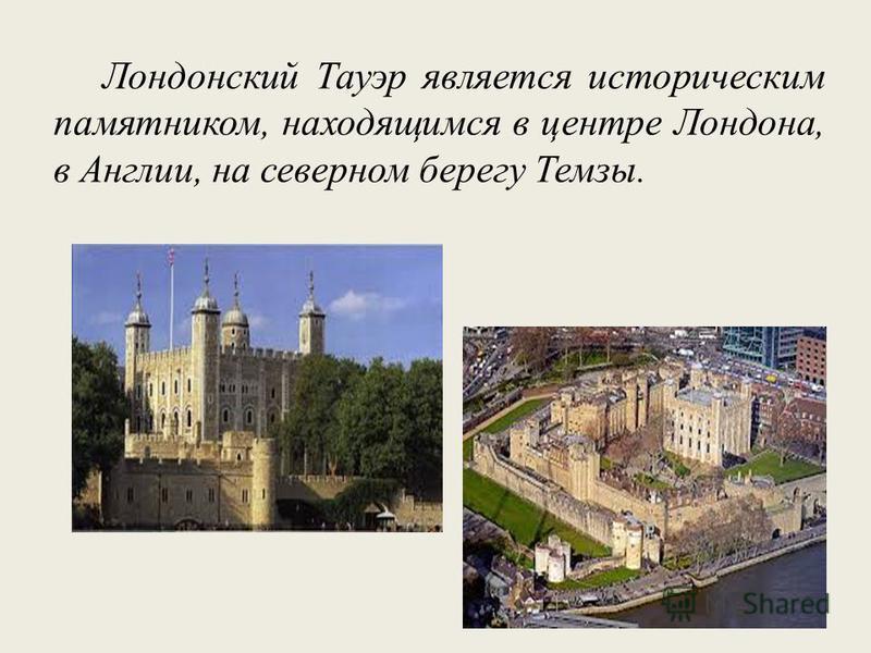 Лондонский Тауэр является историческим памятником, находящимся в центре Лондона, в Англии, на северном берегу Темзы.
