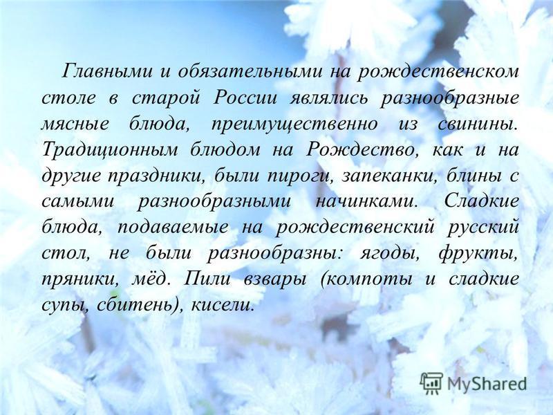 Главными и обязательными на рождественском столе в старой России являлись разнообразные мясные блюда, преимущественно из свинины. Традиционным блюдом на Рождество, как и на другие праздники, были пироги, запеканки, блины с самыми разнообразными начин