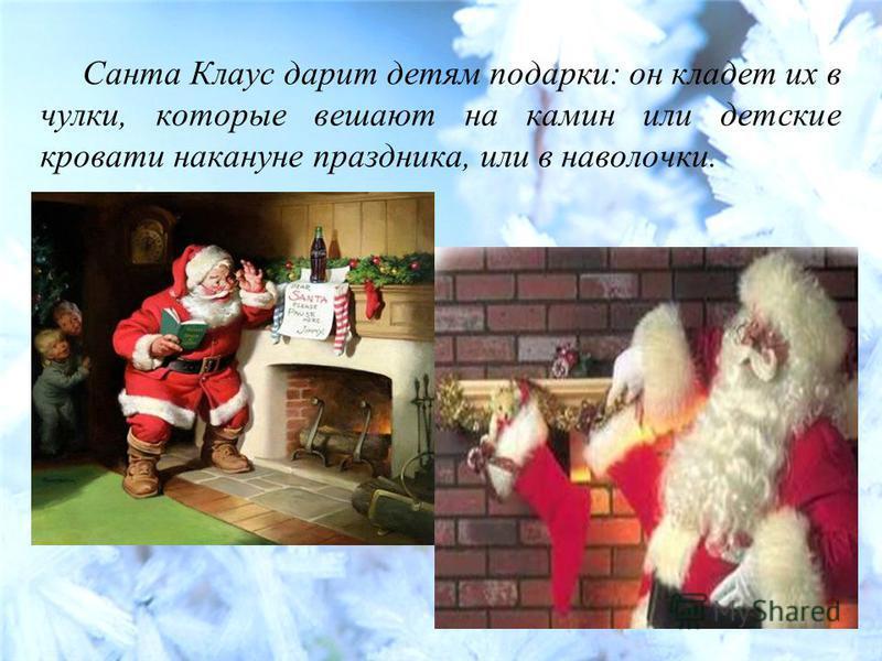 Санта Клаус дарит детям подарки: он кладет их в чулки, которые вешают на камин или детские кровати накануне праздника, или в наволочки.